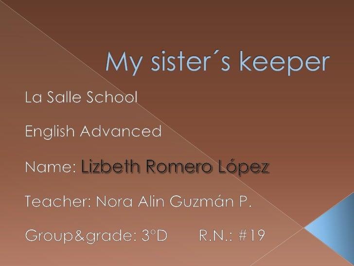 My sister´skeeper<br />La Salle School<br />EnglishAdvanced<br />Name: Lizbeth Romero López<br />Teacher: Nora Alin Guzmán...