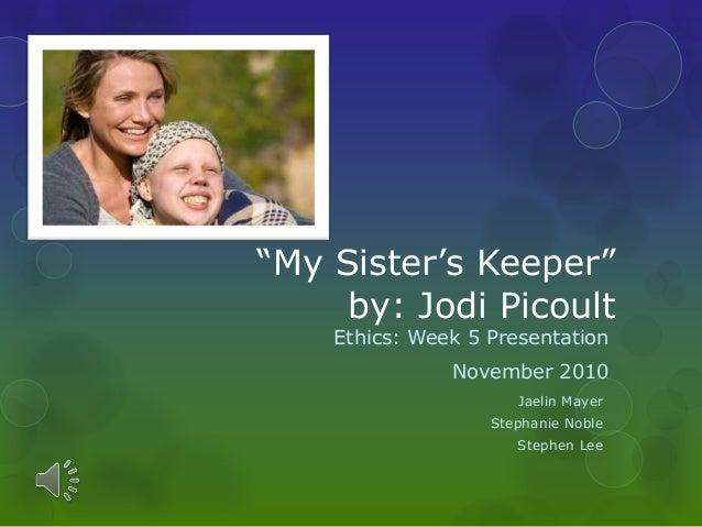"""My Sister's Keeper"" by: Jodi Picoult Ethics: Week 5 Presentation November 2010 Jaelin Mayer Stephanie Noble Stephen Lee"