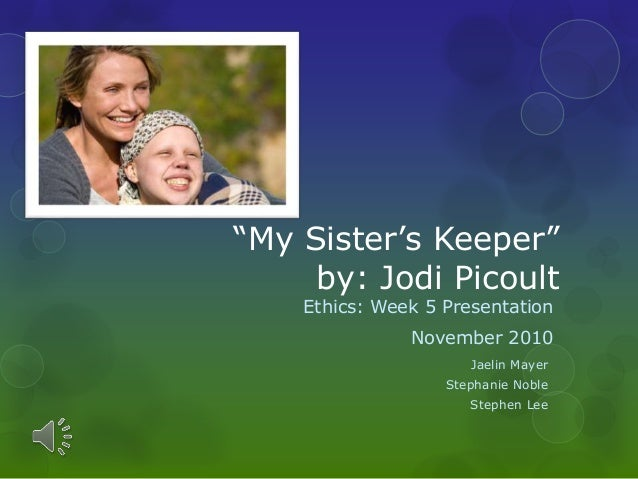 """My Sister's Keeper"" by: Jodi Picoult Ethics: Week 5 Presentation November 2010 Jaelin Mayer Stephanie Noble Stephen Lee"