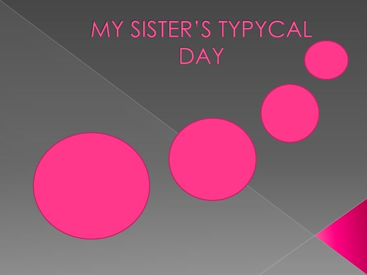MY SISTER'S TYPYCAL DAY<br />
