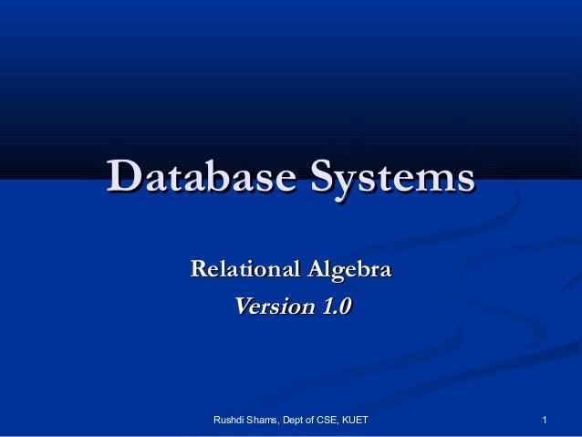 Rushdi Shams, Dept of CSE, KUET 1 Database SystemsDatabase Systems Relational AlgebraRelational Algebra Version 1.0Version...