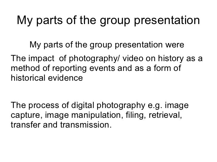 My parts of the group presentation My parts of the group presentation were <ul><li>The impact  of photography/ video on hi...