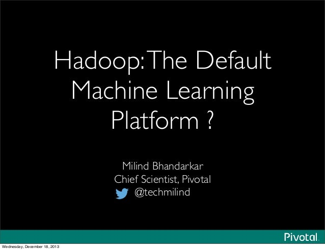 Hadoop:The Default Machine Learning Platform ? Milind Bhandarkar Chief Scientist, Pivotal @techmilind Wednesday, December ...