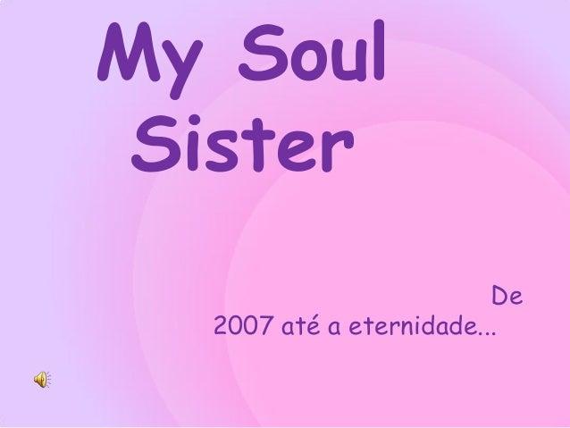 My Soul Sister                         De  2007 até a eternidade...