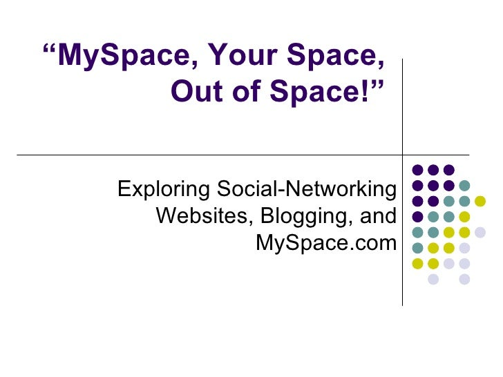""""""" MySpace, Your Space, Out of Space!"""" Exploring Social-Networking Websites, Blogging, and MySpace.com"""