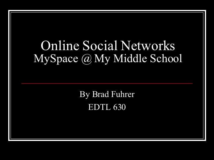 Online Social Networks MySpace @ My Middle School By Brad Fuhrer EDTL 630