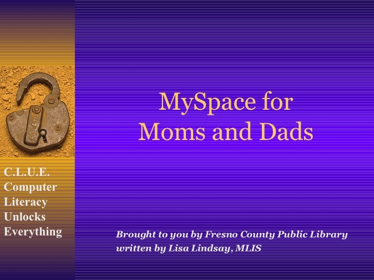 MySpace for Moms and Dads Brought to you by Fresno County Public Library written by Lisa Lindsay, MLIS