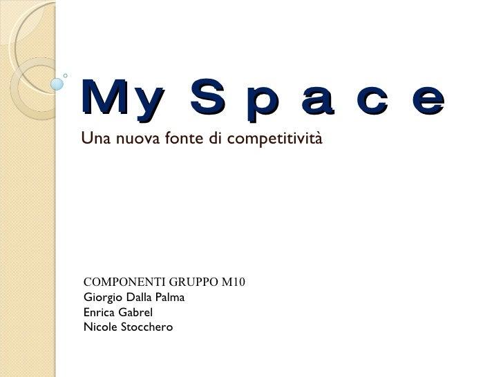 MySpace Una nuova fonte di competitività  COMPONENTI GRUPPO M10 Giorgio Dalla Palma Enrica Gabrel Nicole Stocchero