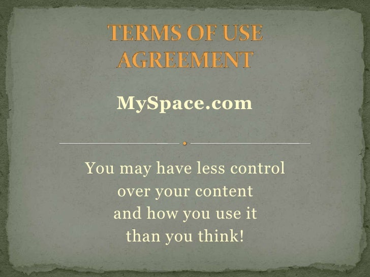TERMS OF USE AGREEMENT<br />MySpace.com<br />You may have less control<br />over your content <br />and how you use it <br...