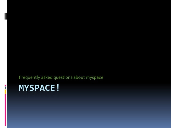 Frequently asked questions about myspace  MYSPACE!