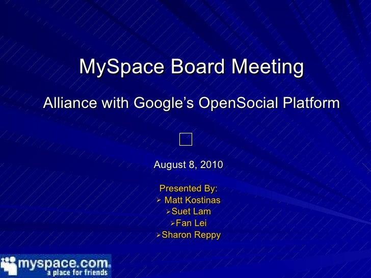 MySpace Board Meeting Alliance with Google's OpenSocial Platform <ul><li>August 8, 2010 </li></ul><ul><li>Presented By: </...