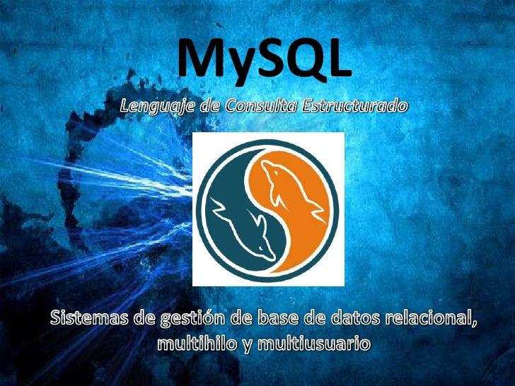 MySQLLenguaje de Consulta Estructurado<br />Sistemas de gestión de base de datos relacional, multihilo y multiusuario<br />
