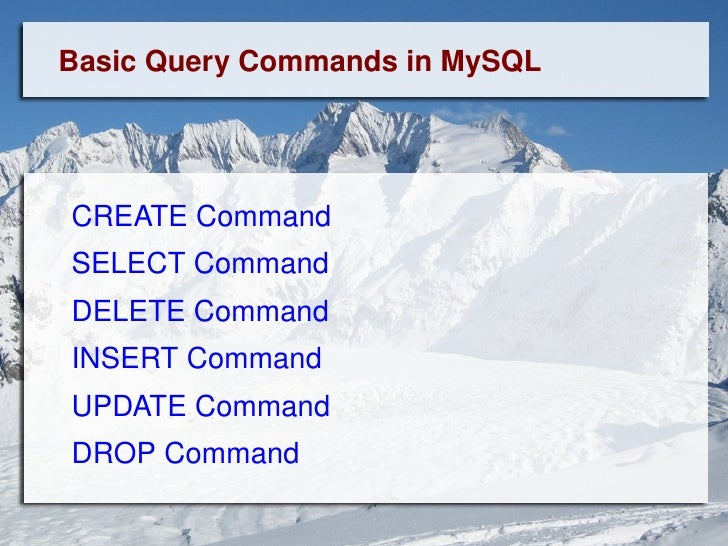 Basic Query Commands in MySQL CREATE Command   SELECT Command   DELETE Command   INSERT Command   UPDATE Command DROP Comm...