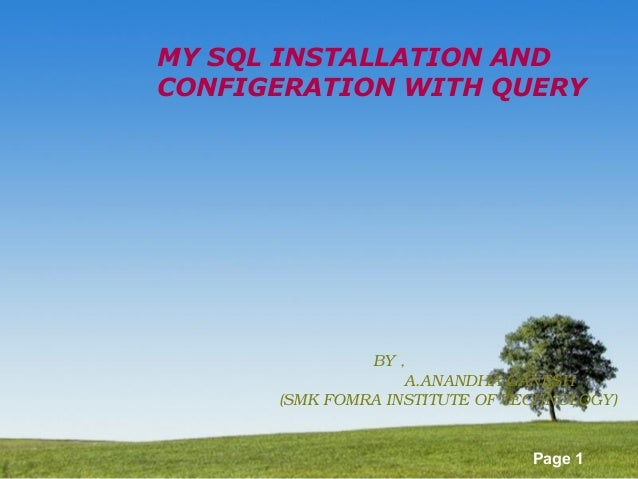 Page 1 MY SQL INSTALLATION AND CONFIGERATION WITH QUERY BY , A.ANANDHA GANESH (SMK FOMRA INSTITUTE OF TECHNOLOGY)