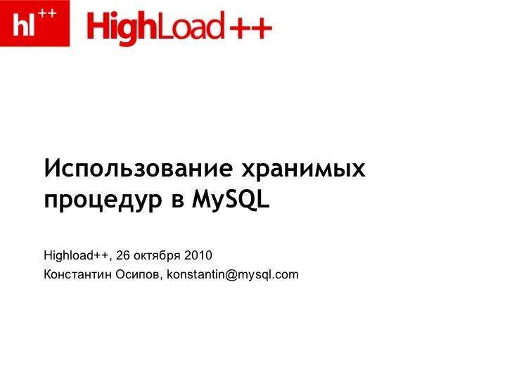 Использование хранимых процедур в MySQL Highload++, 26 октября 2010 Константин Осипов, konstantin@mysql.com