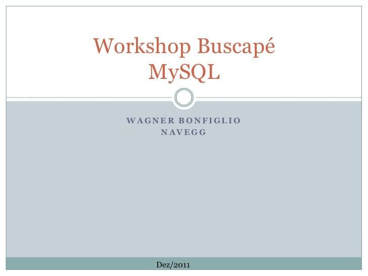 Workshop Buscapé    MySQL  WAGNER BONFIGLIO      NAVEGG      Dez/2011