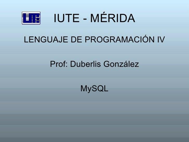 IUTE - MÉRIDA <ul><li>LENGUAJE DE PROGRAMACIÓN IV </li></ul><ul><li>Prof: Duberlis González </li></ul><ul><li>MySQL </li><...