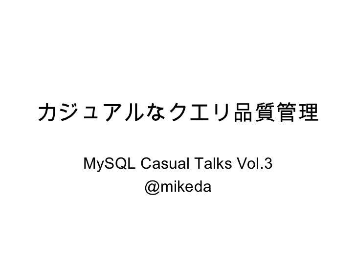 カジュアルなクエリ品質管理  MySQL Casual Talks Vol.3        @mikeda