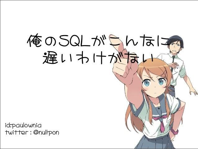 俺のSQLがこんなに 遅いわけがない id:paulownia twitter : @nullpon