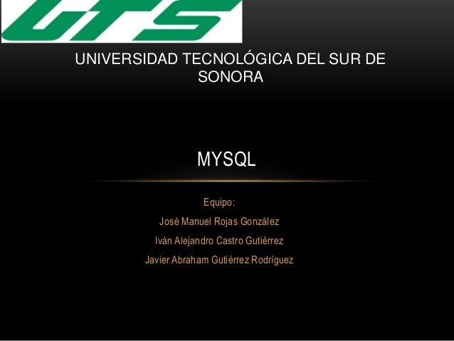 Equipo: José Manuel Rojas González Iván Alejandro Castro Gutiérrez Javier Abraham Gutiérrez Rodríguez MYSQL UNIVERSIDAD TE...