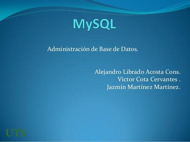 Administración de Base de Datos. Alejandro Librado Acosta Cons. Victor Cota Cervantes . Jazmín Martínez Martínez. UTS