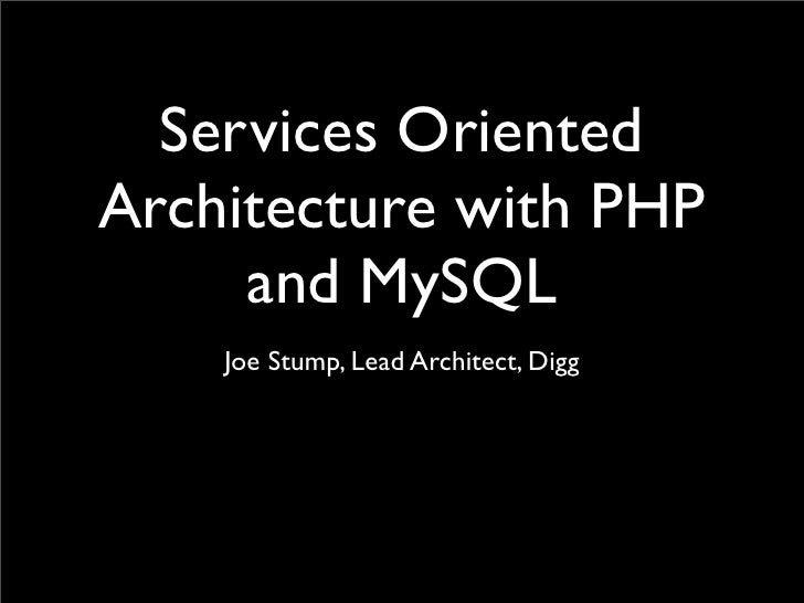 Services Oriented Architecture with PHP      and MySQL     Joe Stump, Lead Architect, Digg
