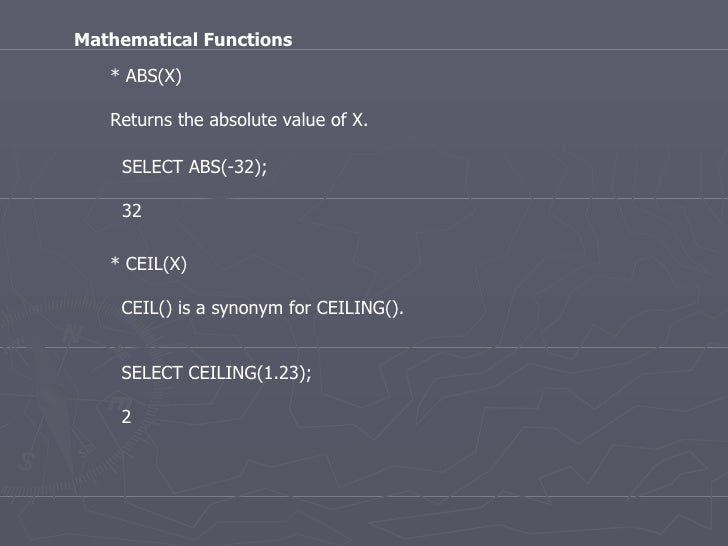 * ABS(X) Returns the absolute value of X.  Mathematical Functions SELECT ABS(-32); 32 * CEIL(X) CEIL() is a synonym for CE...