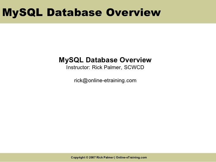 MySQL Database Overview MySQL Database Overview Instructor: Rick Palmer, SCWCD [email_address]
