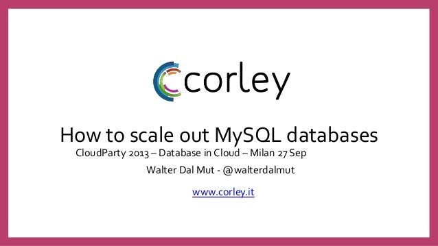 How to scale out MySQL databases CloudParty 2013 – Database in Cloud – Milan 27 Sep Walter Dal Mut - @walterdalmut www.cor...