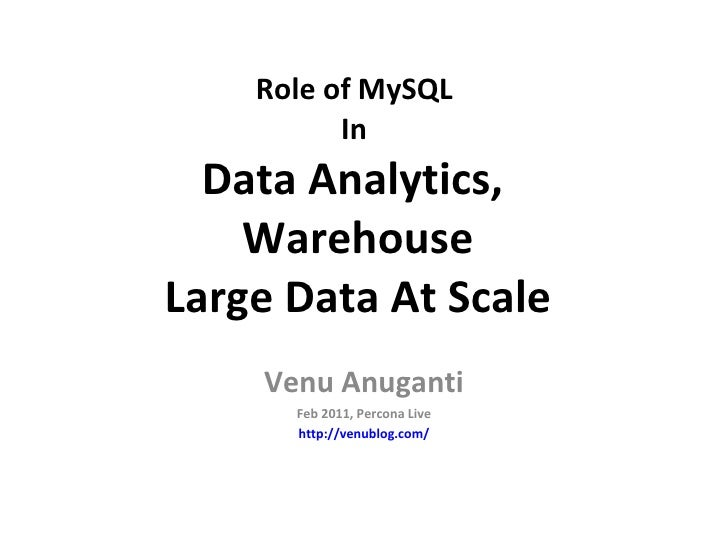 Role of MySQL  In  Data Analytics,  Warehouse Large Data At Scale Venu Anuganti Feb 2011, Percona Live http://venublog.com/