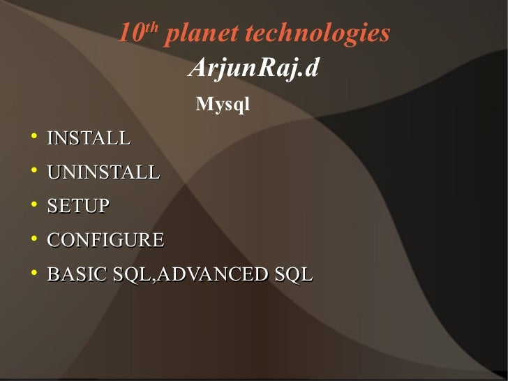 10 th  planet technologies ArjunRaj.d <ul><li>Mysql </li></ul><ul><li>INSTALL </li></ul><ul><li>UNINSTALL </li></ul><ul><l...