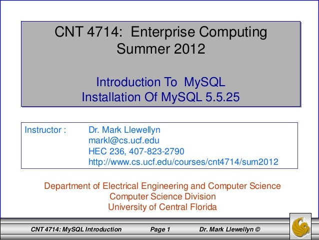 CNT 4714: MySQL Introduction Page 1 Dr. Mark Llewellyn © CNT 4714: Enterprise Computing Summer 2012 Introduction To MySQL ...