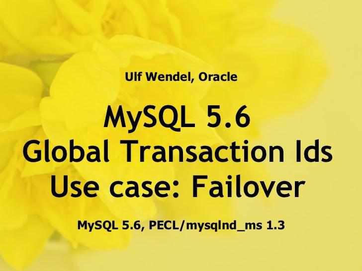 Ulf Wendel, Oracle     MySQL 5.6Global Transaction Ids  Use case: Failover   MySQL 5.6, PECL/mysqlnd_ms 1.3