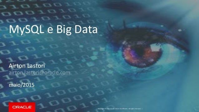 Copyright © 2015 Oracle and/or its affiliates. All rights reserved. | MySQL e Big Data Airton Lastori airton.lastori@oracl...