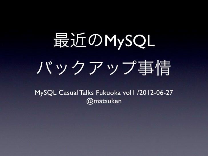 最近のMySQLバックアップ事情MySQL Casual Talks Fukuoka vol1 /2012-06-27               @matsuken