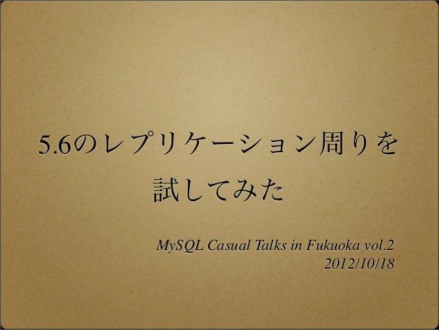 5.6のレプリケーション周りを    試してみた    MySQL Casual Talks in Fukuoka vol.2                            2012/10/18