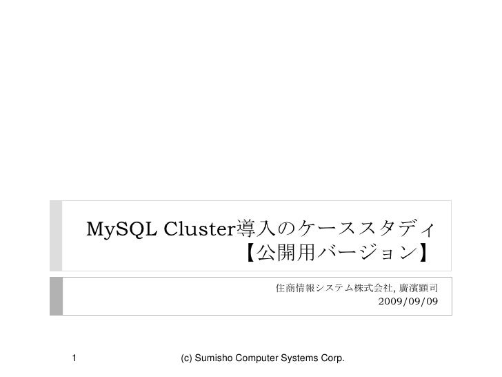 MySQL Cluster導入のケーススタディ【公開用バージョン】<br />住商情報システム株式会社, 廣濱顕司 <br />2009/09/09<br />1<br />(c) Sumisho Computer Systems Corp.<...