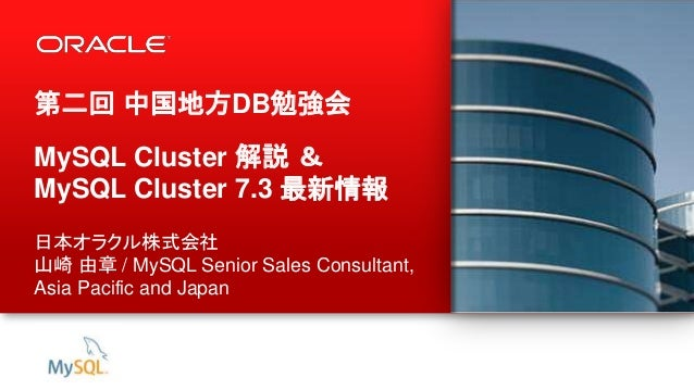 1 Copyright © 2013, Oracle and/or its affiliates. All rights reserved. 第二回 中国地方DB勉強会 MySQL Cluster 解説 & MySQL Cluster 7.3 ...