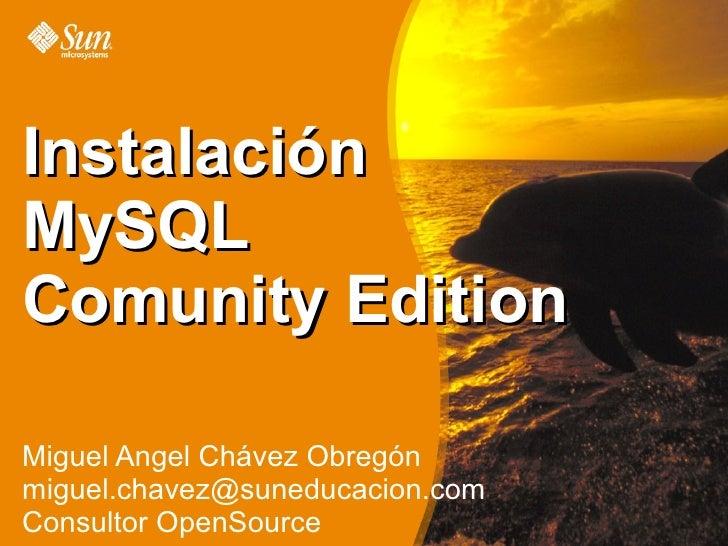 Instalación MySQL Comunity Edition  Miguel Angel Chávez Obregón miguel.chavez@suneducacion.com Consultor OpenSource
