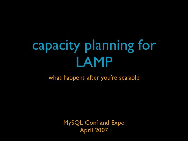 capacity planning for        LAMP   what happens after you're scalable            MySQL Conf and Expo            April 2007