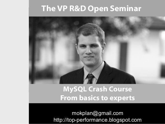 The VP R&D Open Seminar     MySQL Crash Course    From basics to experts           mokplan@gmail.com  http://top-performan...