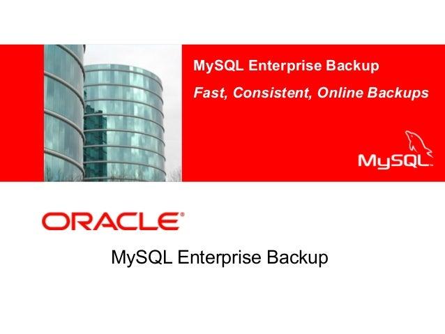 MySQL Enterprise Backup Fast, Consistent, Online Backups <Insert Picture Here>  MySQL Enterprise Backup