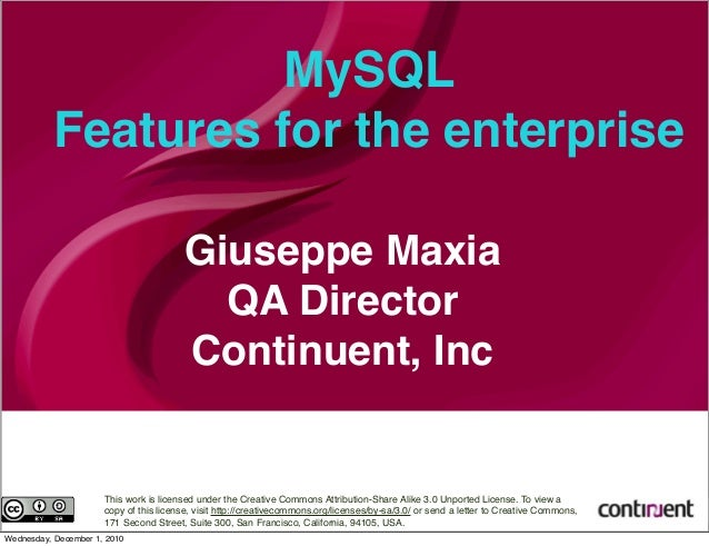 MySQL Features for the enterprise Giuseppe Maxia QA Director Continuent, Inc This work is licensed under the Creative Comm...