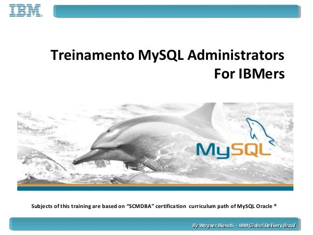 "Treinamento MySQL Administrators For IBMers Subjects of this training are based on ""SCMDBA"" certification curriculum path ..."