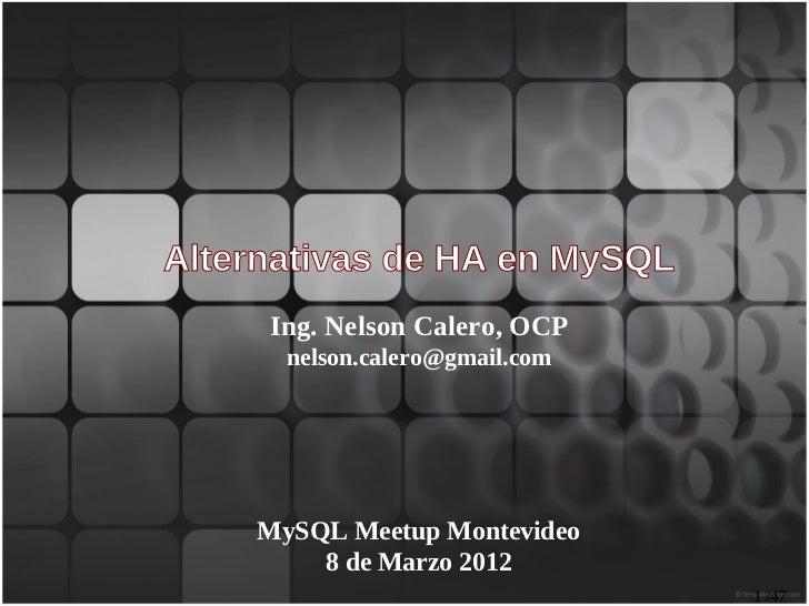 Alternativas de HA en MySQL     Ing. Nelson Calero, OCP      nelson.calero@gmail.com    MySQL Meetup Montevideo        8 d...