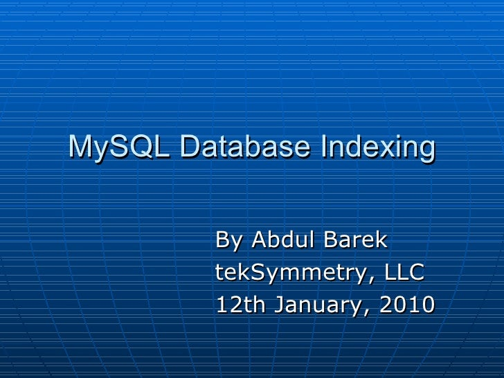 MySQL Database Indexing <ul><li>By Abdul Barek </li></ul><ul><li>tekSymmetry, LLC </li></ul><ul><li>12th January, 2010 </l...