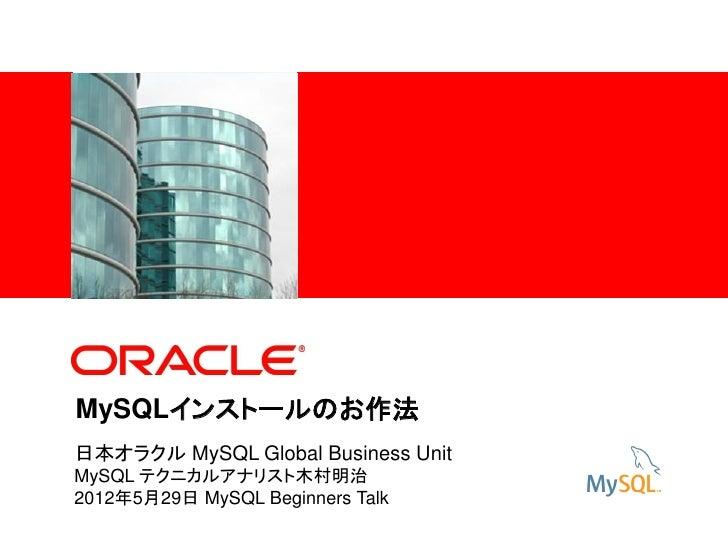 <Insert Picture Here>MySQLインストールのお作法日本オラクル MySQL Global Business UnitMySQL テクニカルアナリスト木村明治2012年5月29日 MySQL Beginners Talk
