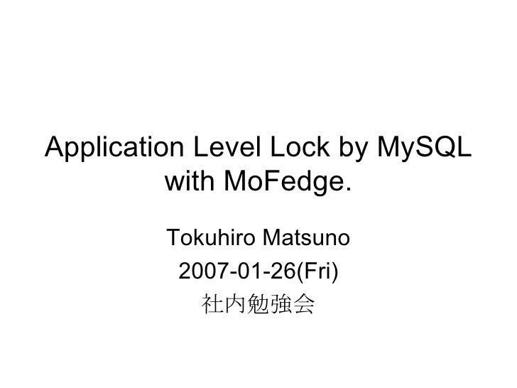 Application Level Lock by MySQL with MoFedge. Tokuhiro Matsuno 2007-01-26(Fri) 社内勉強会