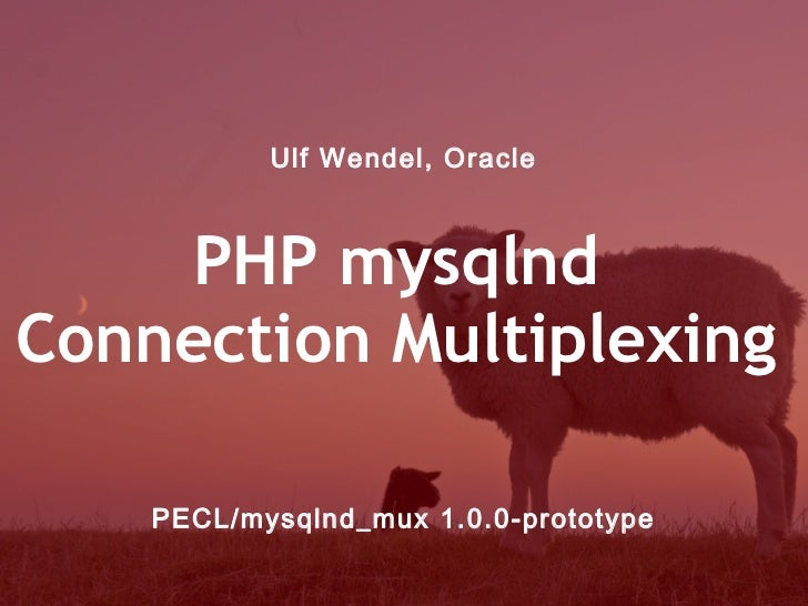 Ulf Wendel, Oracle    PHP mysqlndConnection Multiplexing    PECL/mysqlnd_mux 1.0.0-prototype
