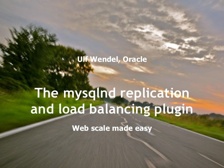 Ulf Wendel, Oracle Web scale made easy (just kidding...) The mysqlnd replication and load balancing plugin